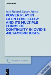 Power Play In Latin Love Elegy And Its Multiple Forms Of Continuity In Ovids >Metamorphoses<
