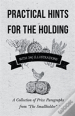 Practical Hints For The Holding - With 240 Illustrations - A Collection Of Prize Paragraphs From 'The Smallholder'