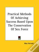 Practical Methods Of Achieving Success Based Upon The Conservation Of Sex Force