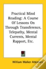 Practical Mind Reading: A Course Of Lessons On Through Transference, Telepathy, Mental Currents, Mental Rapport, Etc.