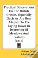 Practical Observations On The British Grasses, Especially Such As Are Best Adapted To The Laying Down Or Improving Of Meadows And Pastures (1812)
