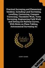 Practical Surveying And Elementary Geodesy, Including Land Surveying, Levelling, Contouring, Compass Traversing, Theodolite Work, Town Surveying, Engineering Field Work And Setting Out Railway Curves,