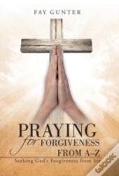 Praying For Forgiveness From A-Z: Seeking God'S Forgiveness From Sin