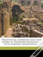 Presidential Addresses And State Papers Of Theodore Roosevelt ... With Portrait Frontispiece ..