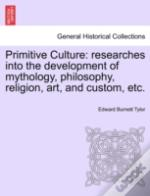 Primitive Culture: Researches Into The Development Of Mythology, Philosophy, Religion, Art, And Custom, Etc.