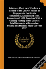 Prisoners Their Own Warders; A Record Of The Convict Prison At Singapore In The Straits Settlements, Established 1825, Discontinued 1873, Together With A Cursory History Of The Convict Establishments