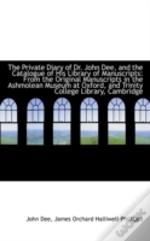 Private Diary Of Dr. John Dee, And The Catalogue Of His Library Of Manuscripts