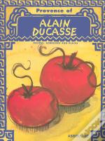 Provence Of Alain Ducasse ; Recipes, Addresses And Places
