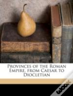 Provinces Of The Roman Empire, From Caesar To Diocletian