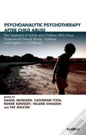 Psychoanalytic Psychotherapy After Child Abuse: The Treatment Of Adults And Children Who Have Experienced Sexual Abuse, Violence, And Neglect In Childhood