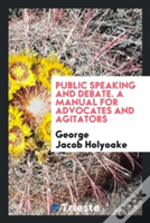 Public Speaking And Debate. A Manual For Advocates And Agitators