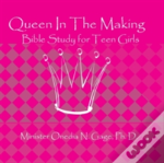 Queen In The Making: 30 Week Bible Study For Teen Girls