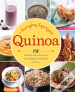 Quinoa: The Everyday Superfood : 150 Gluten-Free Recipes To Delight Every Kind Of Eater