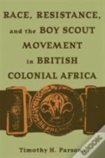 Race,Resistance,And The Boy Scout Movement In British Colonial Africa