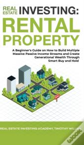 Real Estate Investing: Rental Property: A Beginner'S Guide On How To Build Multiple Massive Passive Income Streams And Create Generational Wealth Thro
