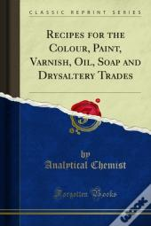 Recipes For The Colour, Paint, Varnish, Oil, Soap And Drysaltery Trades