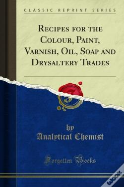 Wook.pt - Recipes For The Colour, Paint, Varnish, Oil, Soap And Drysaltery Trades