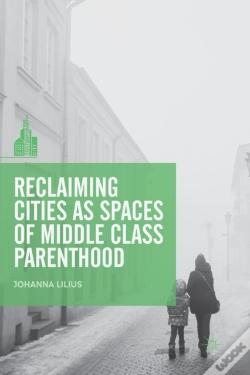 Wook.pt - Reclaiming Cities As Spaces Of Middle Class Parenthood