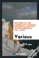 Records Of The American Catholic Historical Society Of Philadelphia, Vol. Xxiii