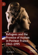 Refugees And The Promise Of Asylum In Postwar France, 1945-1995