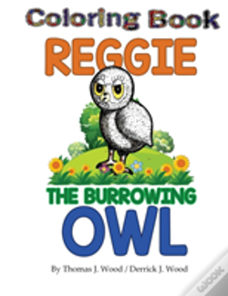 Wook.pt - Reggie The Burrowing Owl Coloring Book: The True Story Of How A Family Found And Raised A Burrowing Owl