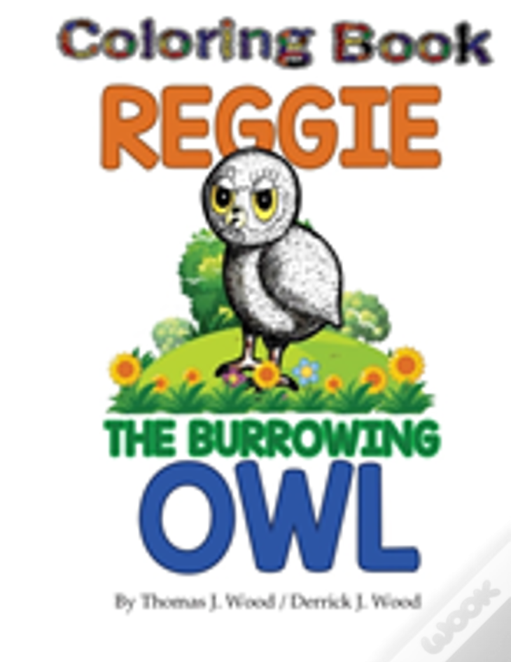 Reggie The Burrowing Owl Coloring Book: The True Story Of How A Family Found And Raised A Burrowing Owl
