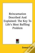 Reincarnation Described And Explained: The Key To Life'S Most Baffling Problem