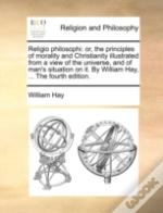Religio Philosophi: Or, The Principles Of Morality And Christianity Illustrated From A View Of The Universe, And Of Man'S Situation On It. By William