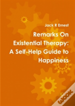 Remarks On Existential Therapy: A Self-Help Guide To Happiness