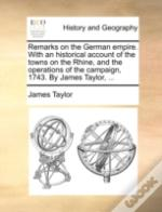 Remarks On The German Empire. With An Historical Account Of The Towns On The Rhine, And The Operations Of The Campaign, 1743. By James Taylor, ...