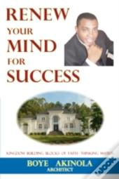 Renew Your Mind For Success: Kingdom Bui