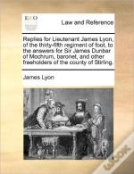 Replies For Lieutenant James Lyon, Of The Thirty-Fifth Regiment Of Foot, To The Answers For Sir James Dunbar Of Mochrum, Baronet, And Other Freeholder