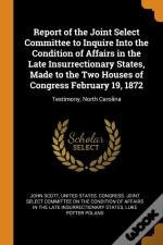 Report Of The Joint Select Committee To Inquire Into The Condition Of Affairs In The Late Insurrectionary States, Made To The Two Houses Of Congress February 19, 1872