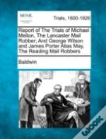 Report Of The Trials Of Michael Mellon, The Lancaster Mail Robber; And George Wilson And James Porter Alias May, The Reading Mail Robbers