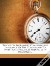 Report On Workmen'S Compensation Insurance Of The Commission To Investigate Practices And Rates In Insurance...