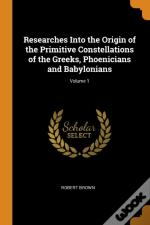 Researches Into The Origin Of The Primitive Constellations Of The Greeks, Phoenicians And Babylonians; Volume 1