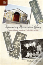 Returning Home With Glory - Chinese Villagers Around The Pacific, 1849 To 1949