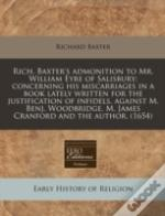 Rich. Baxter'S Admonition To Mr. William Eyre Of Salisbury; Concerning His Miscarriages In A Book Lately Written For The Justification Of Infidels, Ag
