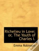 Richelieu In Love; Or, The Youth Of Charles I.