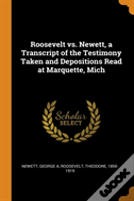 Roosevelt Vs. Newett, A Transcript Of The Testimony Taken And Depositions Read At Marquette, Mich