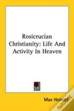 Rosicrucian Christianity: Life And Activity In Heaven
