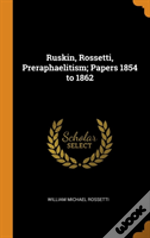 Ruskin, Rossetti, Preraphaelitism; Papers 1854 To 1862