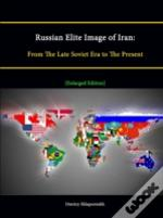 Russian Elite Image Of Iran: From The Late Soviet Era To The Present (Enlarged Edition)