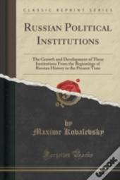 Russian Political Institutions: The Growth And Development Of These Institutions From The Beginnings Of Russian History To The Present Time (Classic R