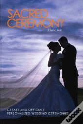 Sacred Ceremony : Create And Officiate Personalized Wedding Ceremonies