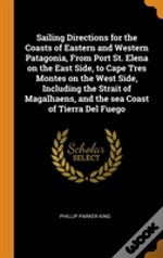 Sailing Directions For The Coasts Of Eastern And Western Patagonia, From Port St. Elena On The East Side, To Cape Tres Montes On The West Side, Including The Strait Of Magalhaens, And The Sea Coast Of