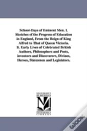 School-Days of Eminent Men. I. Sketches of the Progress of Education in England, from the Reign of King Alfred to That of Queen Victoria. II. Early Lives of Celebrated British Authors, Philosophers an