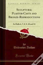 Sculptural Plaster-Casts And Bronze-Reproductions