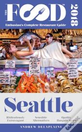Seattle - 2018 - The Food Enthusiast'S Complete Restaurant Guide