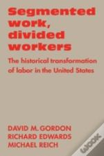 Segmented Work, Divided Workers:The Historical Transformation Of Labor In The United States